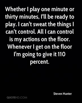 Steven Hunter  - Whether I play one minute or thirty minutes, I'll be ready to play. I can't sweat the things I can't control. All I can control is my actions on the floor. Whenever I get on the floor I'm going to give it 110 percent.