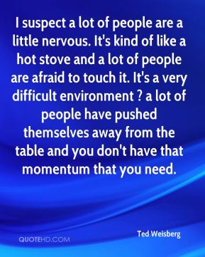 Ted Weisberg  - I suspect a lot of people are a little nervous. It's kind of like a hot stove and a lot of people are afraid to touch it. It's a very difficult environment ? a lot of people have pushed themselves away from the table and you don't have that momentum that you need.