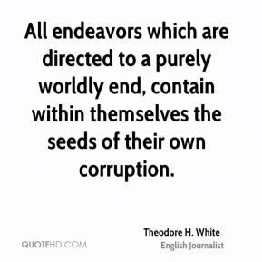 Theodore H. White  - All endeavors which are directed to a purely worldly end, contain within themselves the seeds of their own corruption.