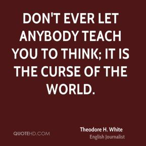 Don't ever let anybody teach you to think; it is the curse of the world.