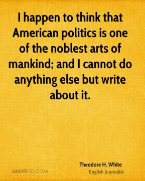 I happen to think that American politics is one of the noblest arts of mankind; and I cannot do anything else but write about it.