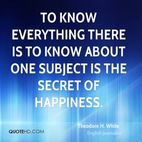 Theodore H. White  - To know everything there is to know about one subject is the secret of happiness.