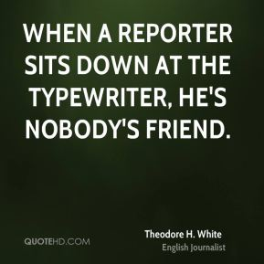 Theodore H. White  - When a reporter sits down at the typewriter, he's nobody's friend.