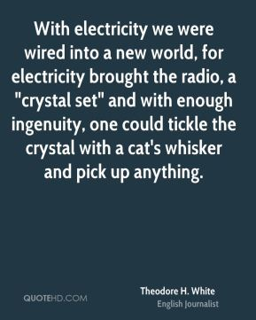 "With electricity we were wired into a new world, for electricity brought the radio, a ""crystal set"" and with enough ingenuity, one could tickle the crystal with a cat's whisker and pick up anything."