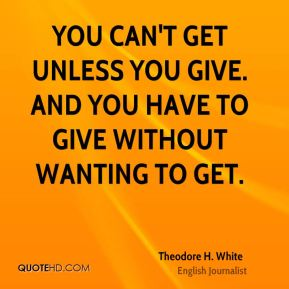 You can't get unless you give. And you have to give without wanting to get.
