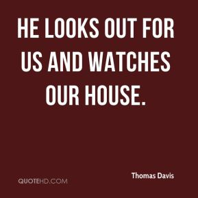 Thomas Davis  - He looks out for us and watches our house.