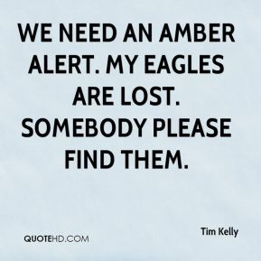 Tim Kelly  - We need an Amber Alert. My Eagles are lost. Somebody please find them.