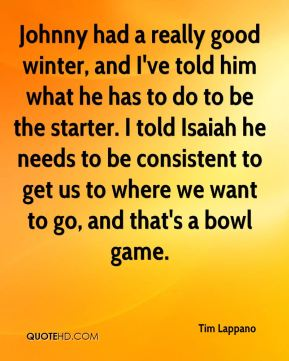 Tim Lappano  - Johnny had a really good winter, and I've told him what he has to do to be the starter. I told Isaiah he needs to be consistent to get us to where we want to go, and that's a bowl game.