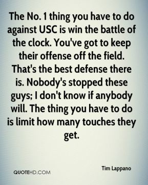 Tim Lappano  - The No. 1 thing you have to do against USC is win the battle of the clock. You've got to keep their offense off the field. That's the best defense there is. Nobody's stopped these guys; I don't know if anybody will. The thing you have to do is limit how many touches they get.
