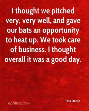 Tina Deese  - I thought we pitched very, very well, and gave our bats an opportunity to heat up. We took care of business. I thought overall it was a good day.