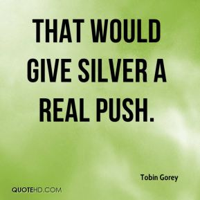 Tobin Gorey  - That would give silver a real push.