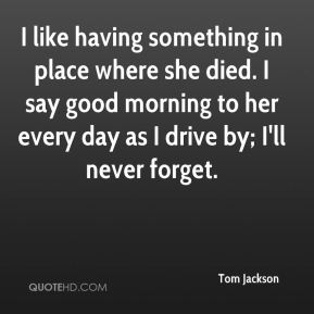 I like having something in place where she died. I say good morning to her every day as I drive by; I'll never forget.