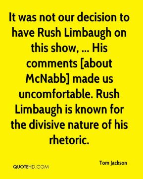 Tom Jackson  - It was not our decision to have Rush Limbaugh on this show, ... His comments [about McNabb] made us uncomfortable. Rush Limbaugh is known for the divisive nature of his rhetoric.