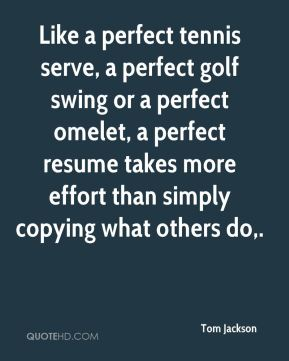 Like a perfect tennis serve, a perfect golf swing or a perfect omelet, a perfect resume takes more effort than simply copying what others do.