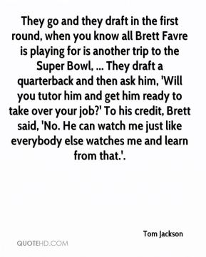 They go and they draft in the first round, when you know all Brett Favre is playing for is another trip to the Super Bowl, ... They draft a quarterback and then ask him, 'Will you tutor him and get him ready to take over your job?' To his credit, Brett said, 'No. He can watch me just like everybody else watches me and learn from that.'.