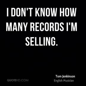 I don't know how many records I'm selling.