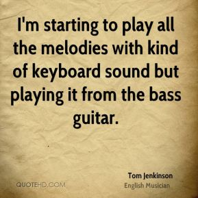 Tom Jenkinson - I'm starting to play all the melodies with kind of keyboard sound but playing it from the bass guitar.