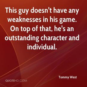 Tommy West  - This guy doesn't have any weaknesses in his game. On top of that, he's an outstanding character and individual.