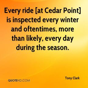 Tony Clark  - Every ride [at Cedar Point] is inspected every winter and oftentimes, more than likely, every day during the season.