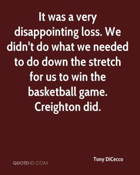 Tony DiCecco  - It was a very disappointing loss. We didn't do what we needed to do down the stretch for us to win the basketball game. Creighton did.