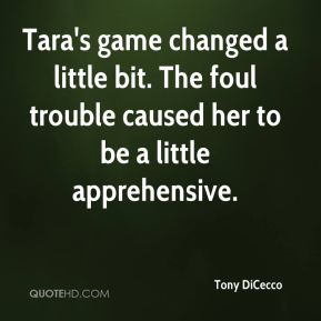 Tony DiCecco  - Tara's game changed a little bit. The foul trouble caused her to be a little apprehensive.