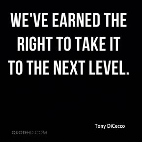 Tony DiCecco  - We've earned the right to take it to the next level.
