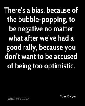 Tony Dwyer  - There's a bias, because of the bubble-popping, to be negative no matter what after we've had a good rally, because you don't want to be accused of being too optimistic.