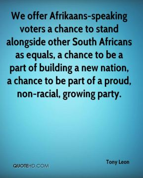 We offer Afrikaans-speaking voters a chance to stand alongside other South Africans as equals, a chance to be a part of building a new nation, a chance to be part of a proud, non-racial, growing party.