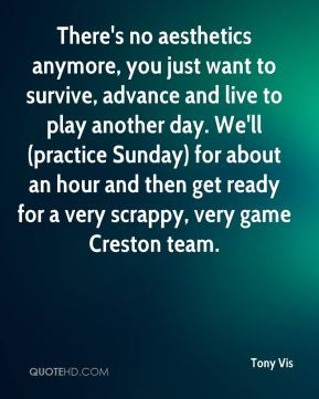 Tony Vis  - There's no aesthetics anymore, you just want to survive, advance and live to play another day. We'll (practice Sunday) for about an hour and then get ready for a very scrappy, very game Creston team.