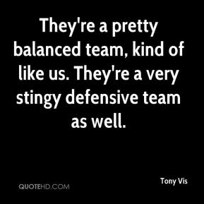 Tony Vis  - They're a pretty balanced team, kind of like us. They're a very stingy defensive team as well.
