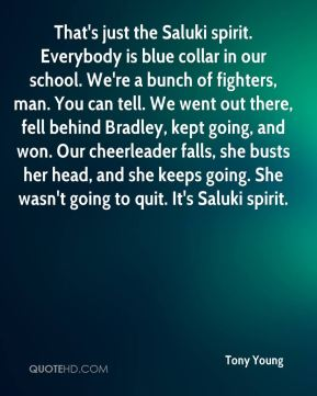Tony Young  - That's just the Saluki spirit. Everybody is blue collar in our school. We're a bunch of fighters, man. You can tell. We went out there, fell behind Bradley, kept going, and won. Our cheerleader falls, she busts her head, and she keeps going. She wasn't going to quit. It's Saluki spirit.