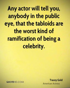Any actor will tell you, anybody in the public eye, that the tabloids are the worst kind of ramification of being a celebrity.