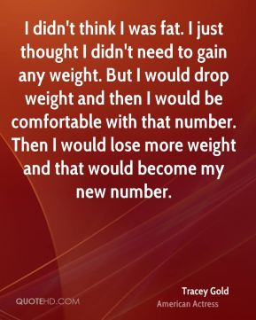 I didn't think I was fat. I just thought I didn't need to gain any weight. But I would drop weight and then I would be comfortable with that number. Then I would lose more weight and that would become my new number.