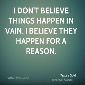 Tracey Gold - I don't believe things happen in vain. I believe they happen for a reason.