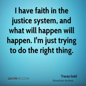 Tracey Gold - I have faith in the justice system, and what will happen will happen. I'm just trying to do the right thing.