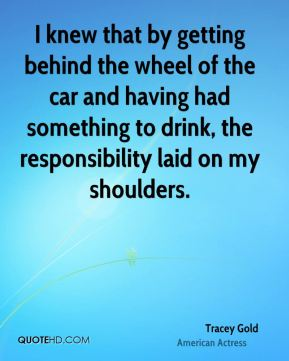 I knew that by getting behind the wheel of the car and having had something to drink, the responsibility laid on my shoulders.