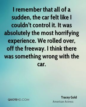 I remember that all of a sudden, the car felt like I couldn't control it. It was absolutely the most horrifying experience. We rolled over, off the freeway. I think there was something wrong with the car.