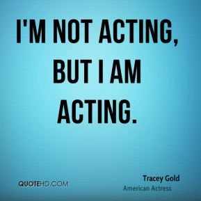 I'm not acting, but I am acting.