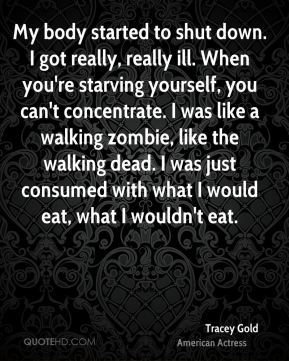 Tracey Gold - My body started to shut down. I got really, really ill. When you're starving yourself, you can't concentrate. I was like a walking zombie, like the walking dead. I was just consumed with what I would eat, what I wouldn't eat.