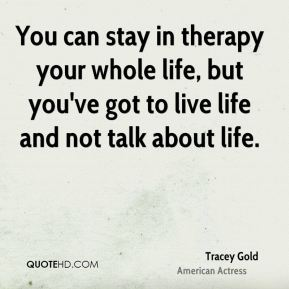 You can stay in therapy your whole life, but you've got to live life and not talk about life.