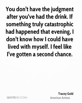 Tracey Gold - You don't have the judgment after you've had the drink. If something truly catastrophic had happened that evening, I don't know how I could have lived with myself. I feel like I've gotten a second chance.