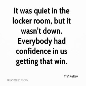 Tre' Kelley  - It was quiet in the locker room, but it wasn't down. Everybody had confidence in us getting that win.