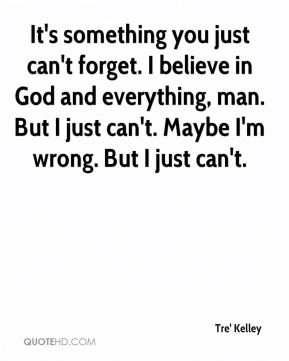 Tre' Kelley  - It's something you just can't forget. I believe in God and everything, man. But I just can't. Maybe I'm wrong. But I just can't.
