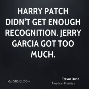 Trevor Dunn - Harry Patch didn't get enough recognition. Jerry Garcia got too much.