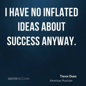 I have no inflated ideas about success anyway.