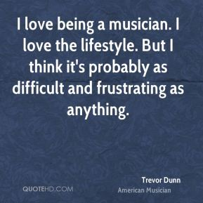 I love being a musician. I love the lifestyle. But I think it's probably as difficult and frustrating as anything.