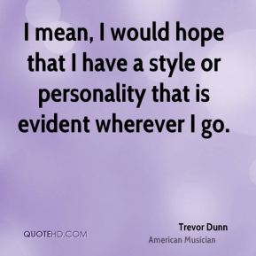 Trevor Dunn - I mean, I would hope that I have a style or personality that is evident wherever I go.