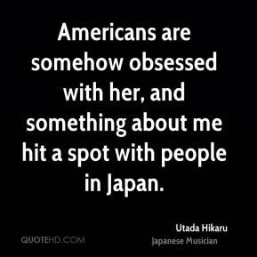 Utada Hikaru - Americans are somehow obsessed with her, and something about me hit a spot with people in Japan.