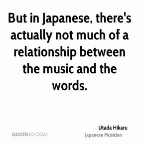 But in Japanese, there's actually not much of a relationship between the music and the words.