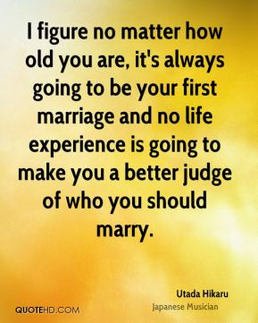 I figure no matter how old you are, it's always going to be your first marriage and no life experience is going to make you a better judge of who you should marry.